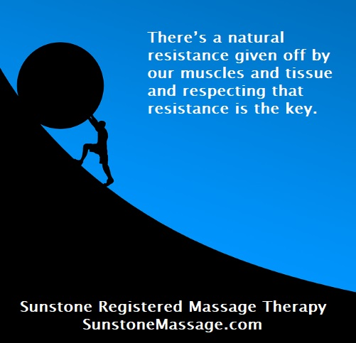 There's a natural resistance given off by our muscles and tissue and respecting that resistance is the key.
